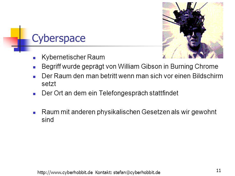 http://www.cyberhobbit.de Kontakt: stefan@cyberhobbit.de 11 Cyberspace Kybernetischer Raum Begriff wurde geprägt von William Gibson in Burning Chrome Der Raum den man betritt wenn man sich vor einen Bildschirm setzt Der Ort an dem ein Telefongespräch stattfindet Raum mit anderen physikalischen Gesetzen als wir gewohnt sind