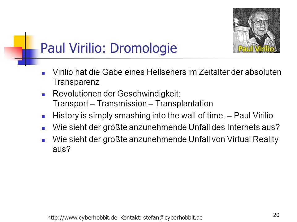 http://www.cyberhobbit.de Kontakt: stefan@cyberhobbit.de 20 Paul Virilio: Dromologie Virilio hat die Gabe eines Hellsehers im Zeitalter der absoluten Transparenz Revolutionen der Geschwindigkeit: Transport – Transmission – Transplantation History is simply smashing into the wall of time.