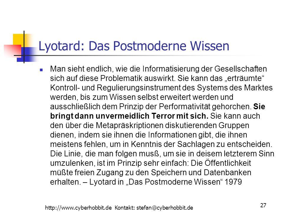 http://www.cyberhobbit.de Kontakt: stefan@cyberhobbit.de 27 Lyotard: Das Postmoderne Wissen Man sieht endlich, wie die Informatisierung der Gesellschaften sich auf diese Problematik auswirkt.