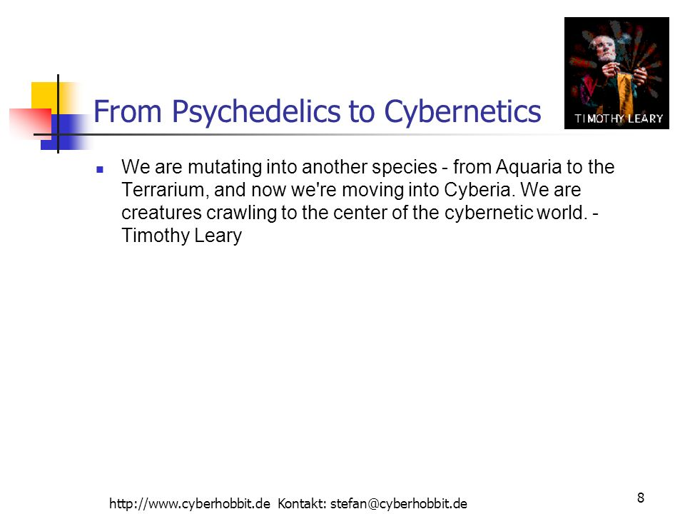 http://www.cyberhobbit.de Kontakt: stefan@cyberhobbit.de 8 From Psychedelics to Cybernetics We are mutating into another species - from Aquaria to the Terrarium, and now we re moving into Cyberia.