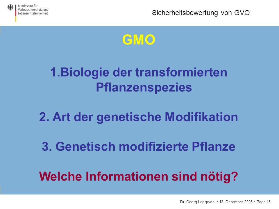 Dr. Georg Leggewie 12. Dezember 2006 Page 18 Sicherheitsbewertung von GVO GMO 1.Biologie der transformierten Pflanzenspezies 2. Art der genetische Mod