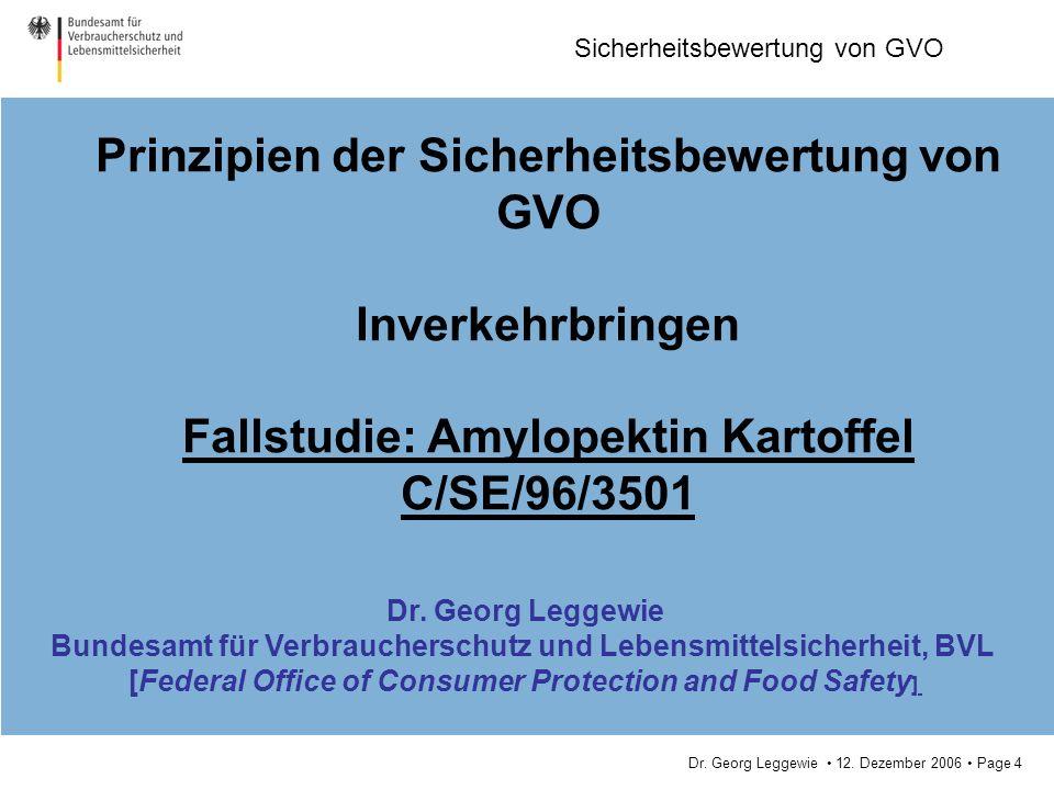 Dr. Georg Leggewie 12. Dezember 2006 Page 4 Sicherheitsbewertung von GVO Prinzipien der Sicherheitsbewertung von GVO Inverkehrbringen Fallstudie: Amyl