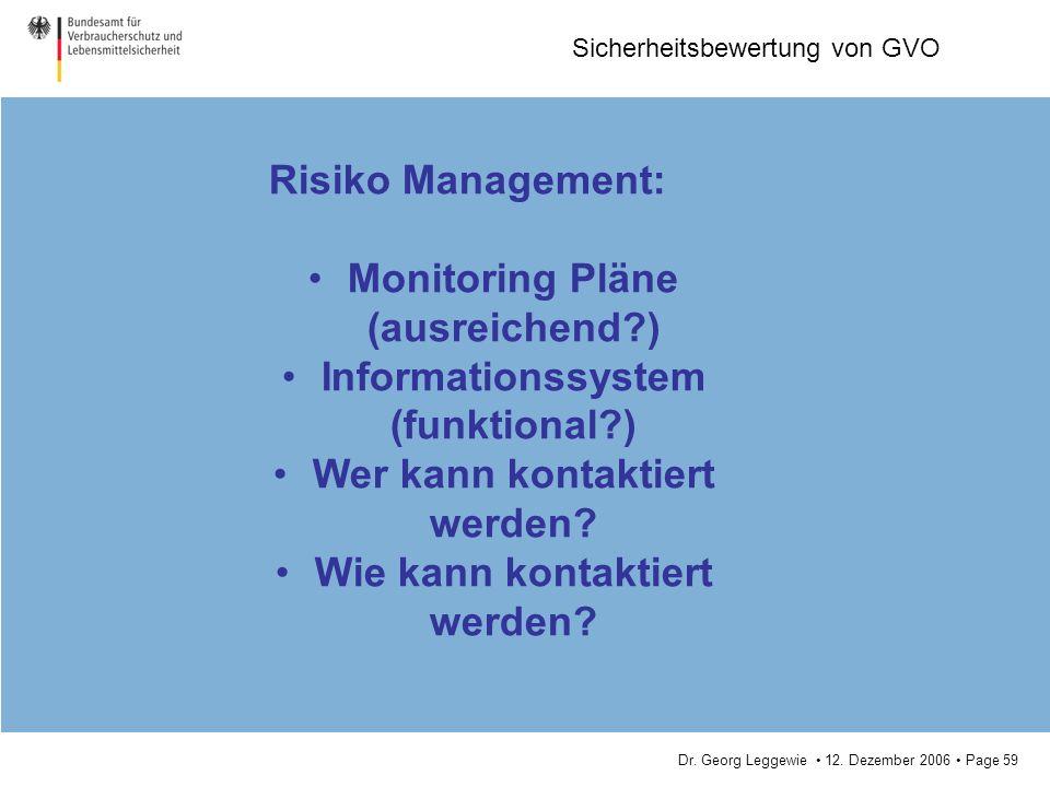 Dr. Georg Leggewie 12. Dezember 2006 Page 59 Sicherheitsbewertung von GVO Risiko Management: Monitoring Pläne (ausreichend?) Informationssystem (funkt