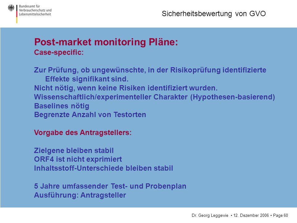 Dr. Georg Leggewie 12. Dezember 2006 Page 60 Sicherheitsbewertung von GVO Post-market monitoring Pläne: Case-specific: Zur Prüfung, ob ungewünschte, i