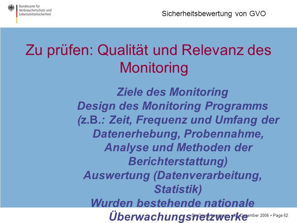 Dr. Georg Leggewie 12. Dezember 2006 Page 62 Sicherheitsbewertung von GVO Zu prüfen: Qualität und Relevanz des Monitoring Ziele des Monitoring Design