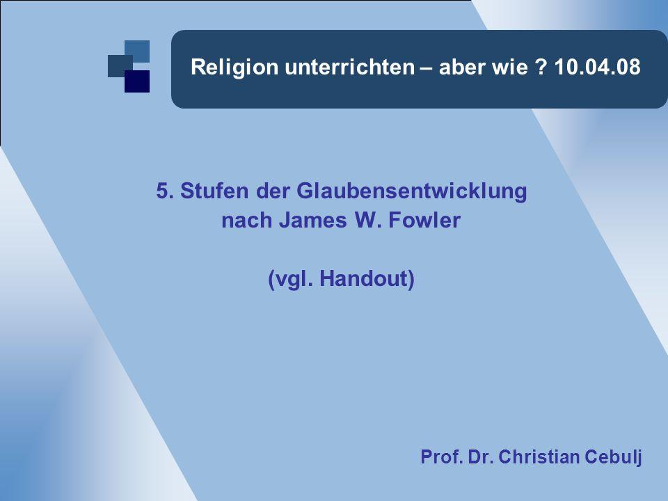 Religion unterrichten – aber wie . 10.04.08 5. Stufen der Glaubensentwicklung nach James W.
