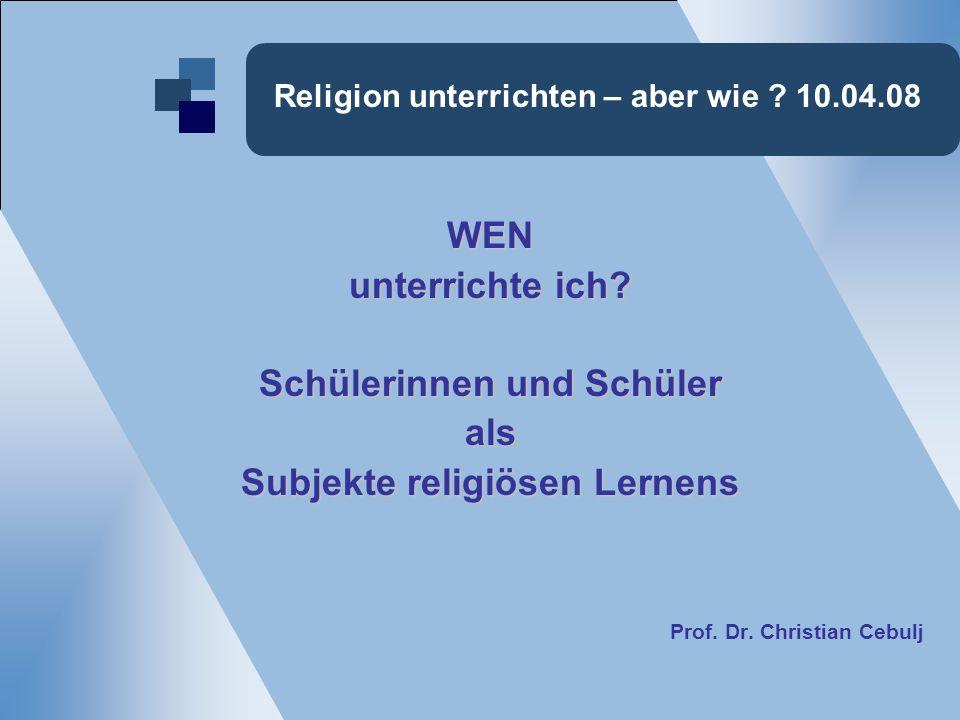 Religion unterrichten – aber wie . 10.04.08 WEN unterrichte ich.