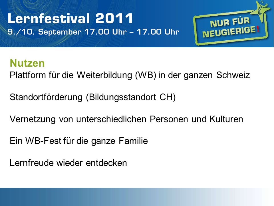 Nutzen Plattform für die Weiterbildung (WB) in der ganzen Schweiz Standortförderung (Bildungsstandort CH) Vernetzung von unterschiedlichen Personen und Kulturen Ein WB-Fest für die ganze Familie Lernfreude wieder entdecken
