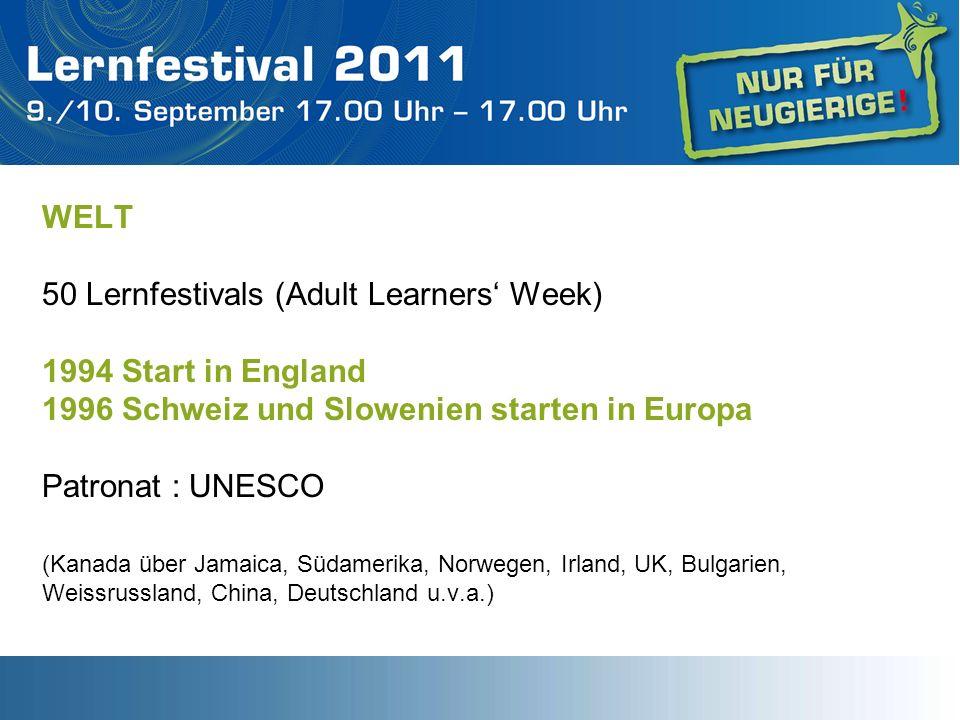 WELT 50 Lernfestivals (Adult Learners Week) 1994 Start in England 1996 Schweiz und Slowenien starten in Europa Patronat : UNESCO (Kanada über Jamaica, Südamerika, Norwegen, Irland, UK, Bulgarien, Weissrussland, China, Deutschland u.v.a.)