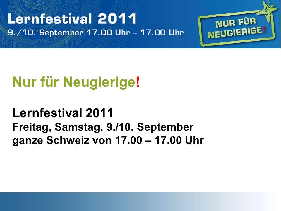 Nur für Neugierige! Lernfestival 2011 Freitag, Samstag, 9./10. September ganze Schweiz von 17.00 – 17.00 Uhr