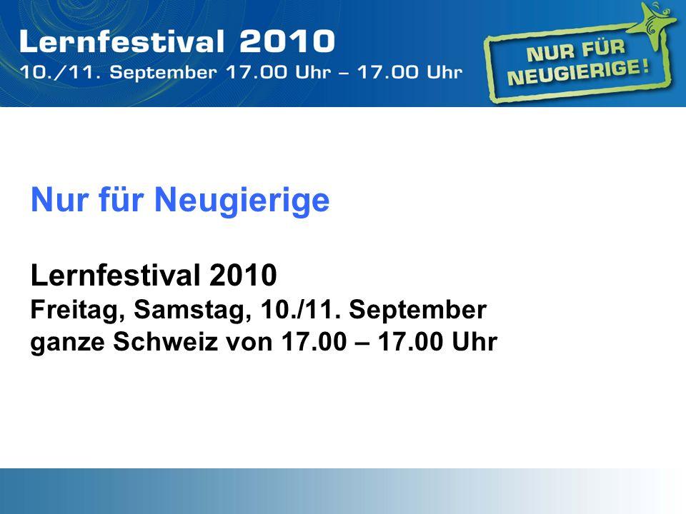 Nur für Neugierige Lernfestival 2010 Freitag, Samstag, 10./11. September ganze Schweiz von 17.00 – 17.00 Uhr