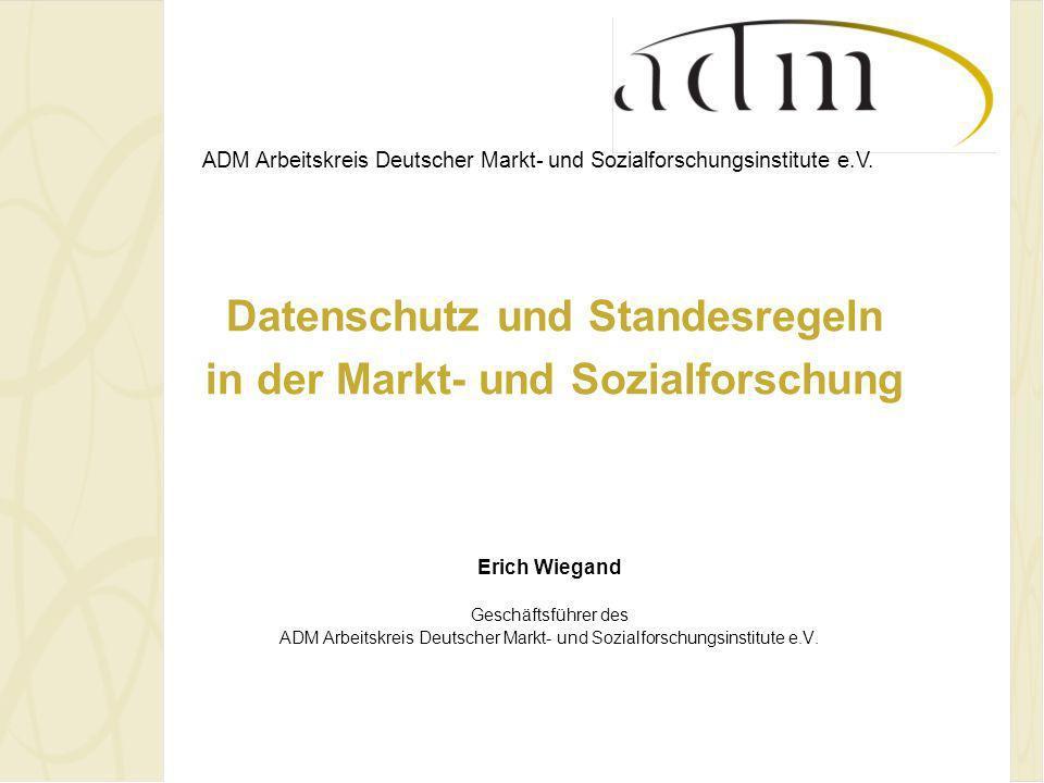 ADM Arbeitskreis Deutscher Markt- und Sozialforschungsinstitute e.V. Datenschutz und Standesregeln in der Markt- und Sozialforschung Erich Wiegand Ges