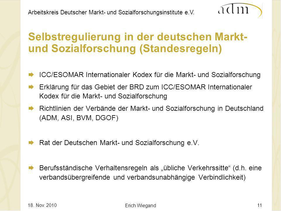 Arbeitskreis Deutscher Markt- und Sozialforschungsinstitute e.V. 18. Nov. 2010 Erich Wiegand 11 Selbstregulierung in der deutschen Markt- und Sozialfo