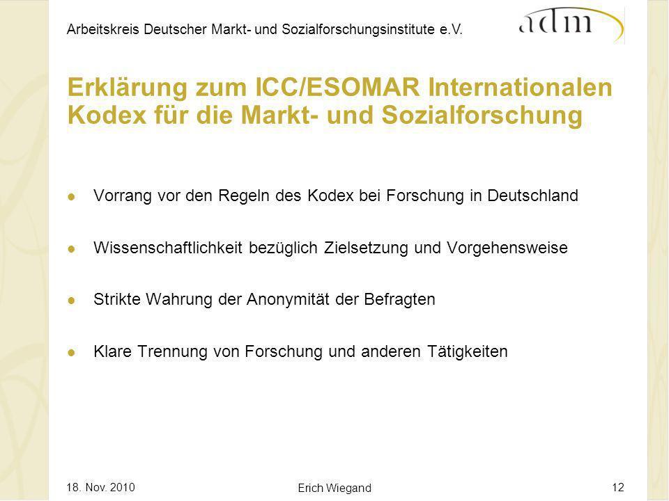 Arbeitskreis Deutscher Markt- und Sozialforschungsinstitute e.V. 18. Nov. 2010 Erich Wiegand 12 Erklärung zum ICC/ESOMAR Internationalen Kodex für die