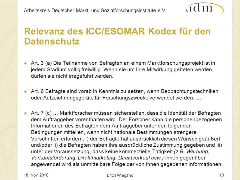 Arbeitskreis Deutscher Markt- und Sozialforschungsinstitute e.V. 18. Nov. 2010 Erich Wiegand 13 Relevanz des ICC/ESOMAR Kodex für den Datenschutz Art.