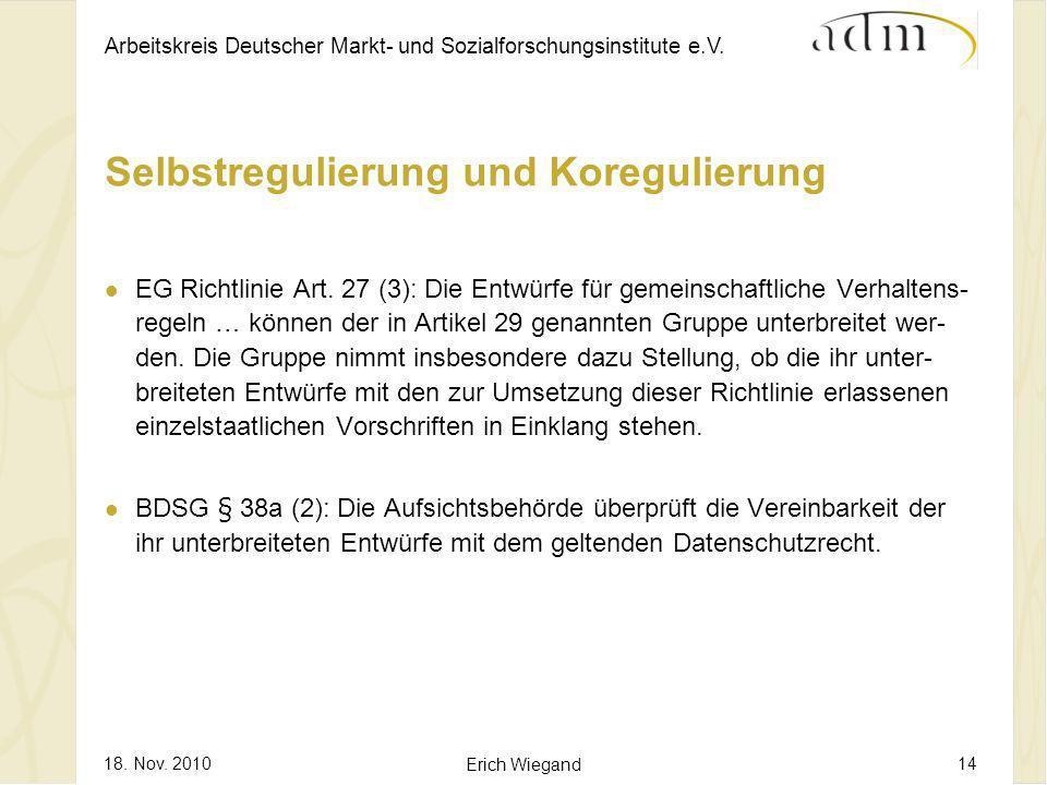 Arbeitskreis Deutscher Markt- und Sozialforschungsinstitute e.V. 18. Nov. 2010 Erich Wiegand 14 Selbstregulierung und Koregulierung EG Richtlinie Art.