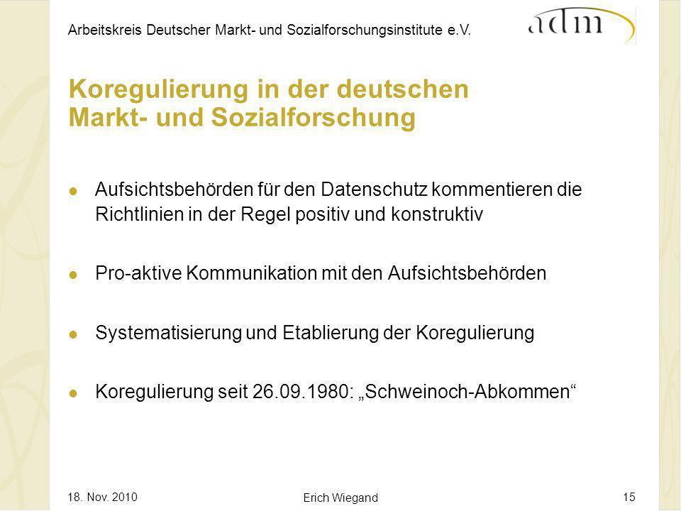 Arbeitskreis Deutscher Markt- und Sozialforschungsinstitute e.V. 18. Nov. 2010 Erich Wiegand 15 Koregulierung in der deutschen Markt- und Sozialforsch