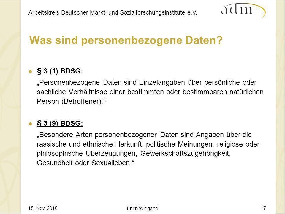 Arbeitskreis Deutscher Markt- und Sozialforschungsinstitute e.V. 18. Nov. 2010 Erich Wiegand 17 Was sind personenbezogene Daten? § 3 (1) BDSG: Persone