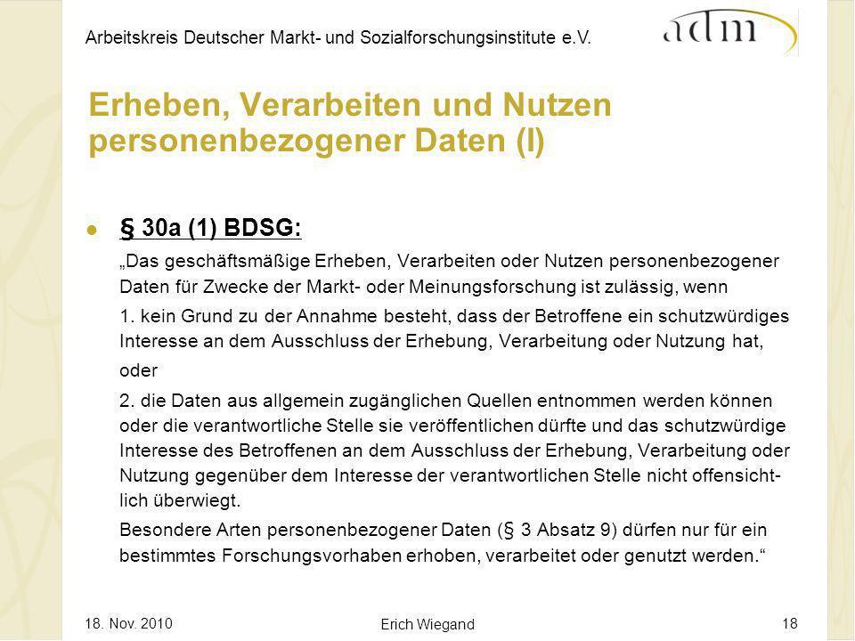 Arbeitskreis Deutscher Markt- und Sozialforschungsinstitute e.V. 18. Nov. 2010 Erich Wiegand 18 Erheben, Verarbeiten und Nutzen personenbezogener Date