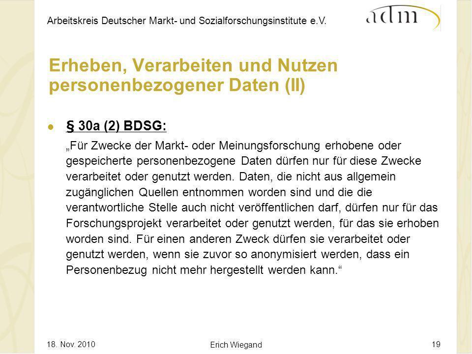 Arbeitskreis Deutscher Markt- und Sozialforschungsinstitute e.V. 18. Nov. 2010 Erich Wiegand 19 Erheben, Verarbeiten und Nutzen personenbezogener Date