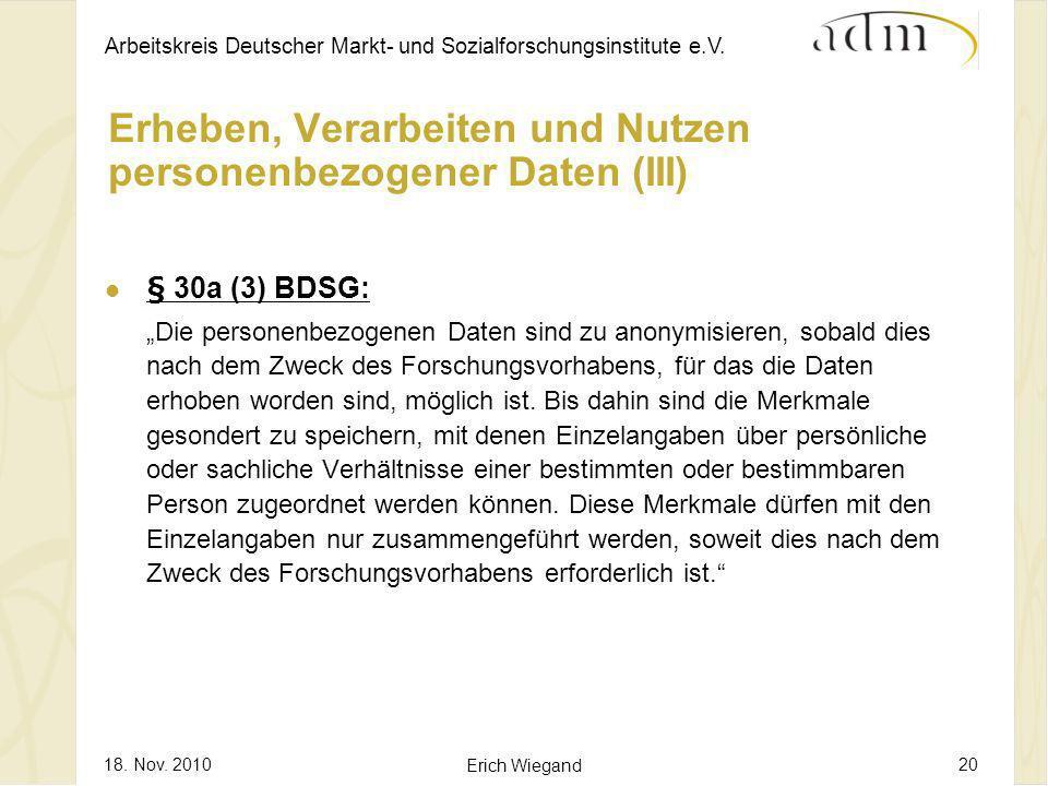Arbeitskreis Deutscher Markt- und Sozialforschungsinstitute e.V. 18. Nov. 2010 Erich Wiegand 20 Erheben, Verarbeiten und Nutzen personenbezogener Date