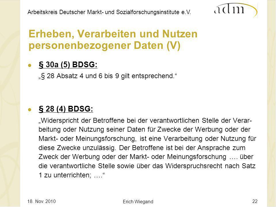 Arbeitskreis Deutscher Markt- und Sozialforschungsinstitute e.V. 18. Nov. 2010 Erich Wiegand 22 Erheben, Verarbeiten und Nutzen personenbezogener Date