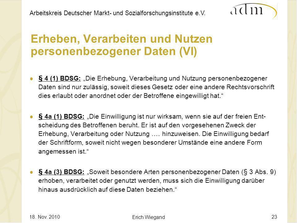 Arbeitskreis Deutscher Markt- und Sozialforschungsinstitute e.V. 18. Nov. 2010 Erich Wiegand 23 Erheben, Verarbeiten und Nutzen personenbezogener Date
