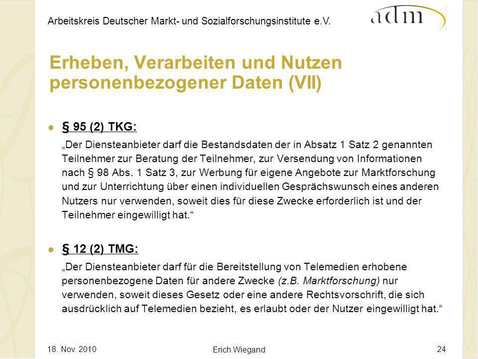 Arbeitskreis Deutscher Markt- und Sozialforschungsinstitute e.V. 18. Nov. 2010 Erich Wiegand 24 Erheben, Verarbeiten und Nutzen personenbezogener Date