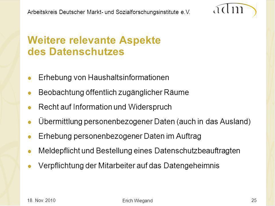 Arbeitskreis Deutscher Markt- und Sozialforschungsinstitute e.V. 18. Nov. 2010 Erich Wiegand 25 Weitere relevante Aspekte des Datenschutzes Erhebung v