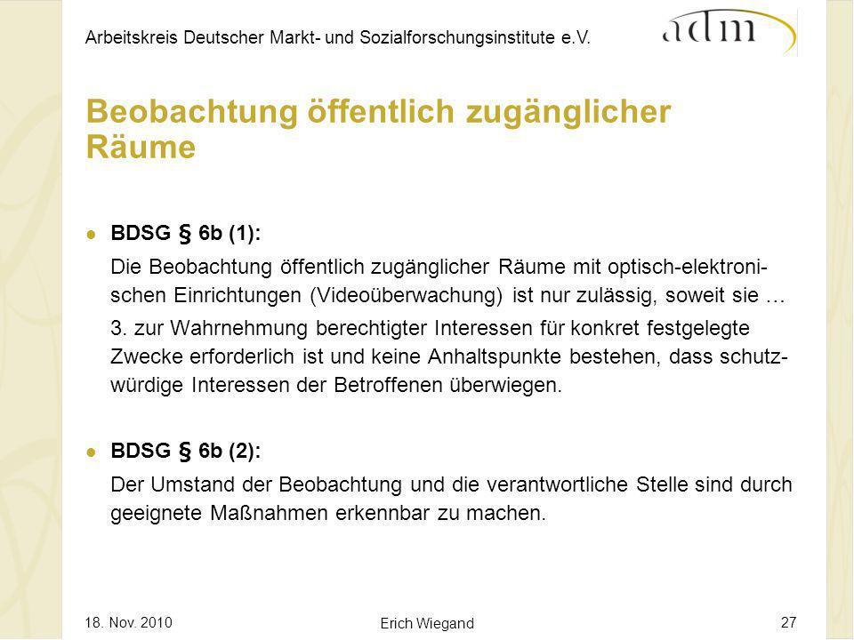 Arbeitskreis Deutscher Markt- und Sozialforschungsinstitute e.V. 18. Nov. 2010 Erich Wiegand 27 Beobachtung öffentlich zugänglicher Räume BDSG § 6b (1