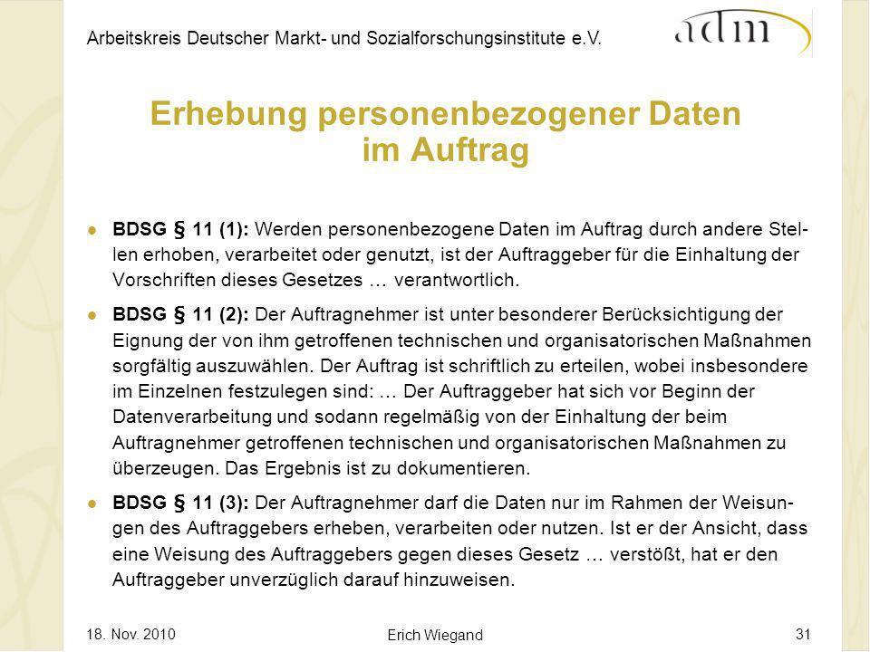 Arbeitskreis Deutscher Markt- und Sozialforschungsinstitute e.V. 18. Nov. 2010 Erich Wiegand 31 Erhebung personenbezogener Daten im Auftrag BDSG § 11