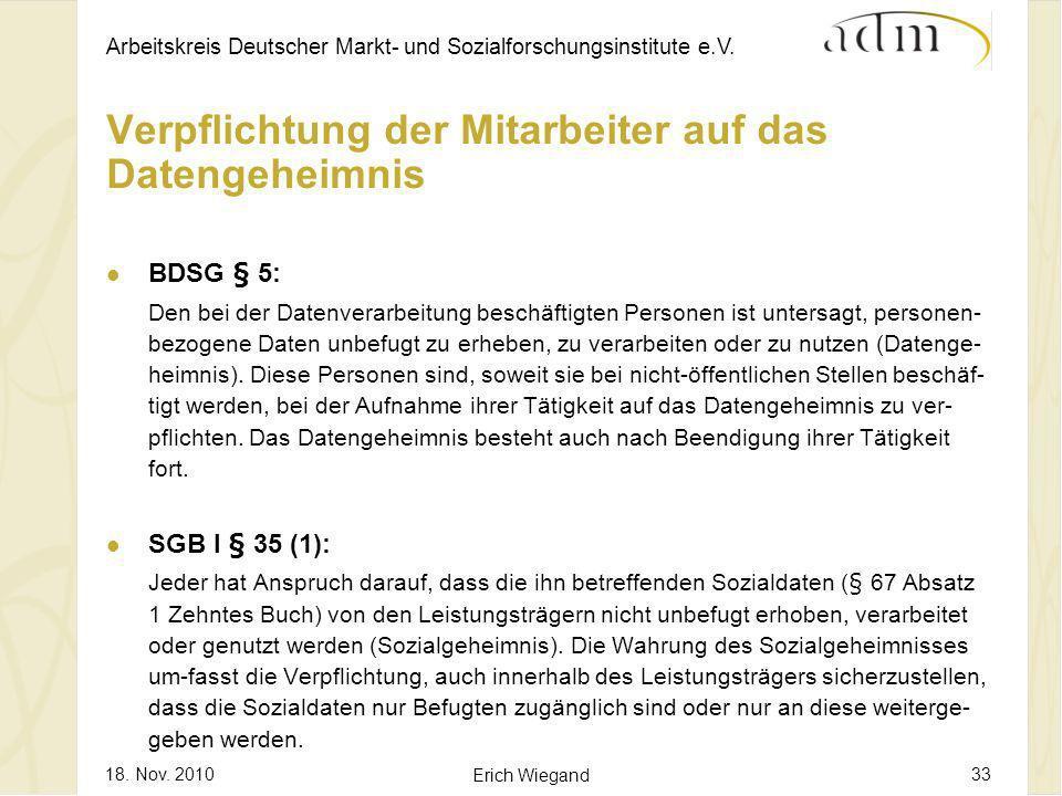 Arbeitskreis Deutscher Markt- und Sozialforschungsinstitute e.V. 18. Nov. 2010 Erich Wiegand 33 Verpflichtung der Mitarbeiter auf das Datengeheimnis B