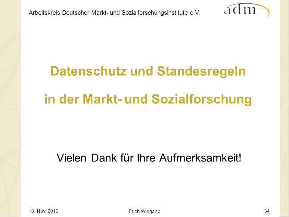 Arbeitskreis Deutscher Markt- und Sozialforschungsinstitute e.V. 18. Nov. 2010 Erich Wiegand 34 Datenschutz und Standesregeln in der Markt- und Sozial