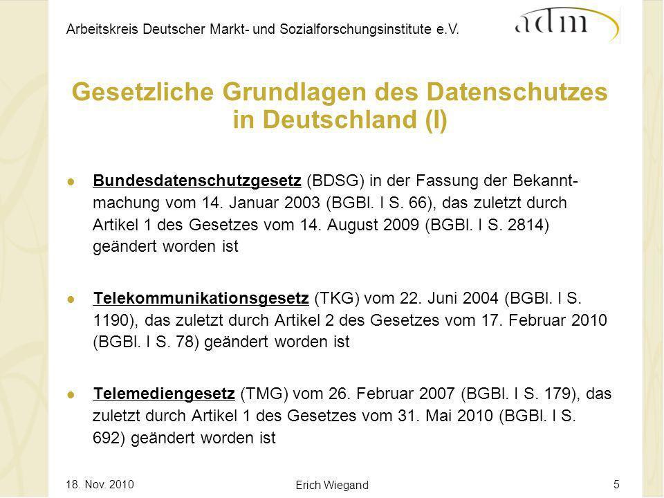 Arbeitskreis Deutscher Markt- und Sozialforschungsinstitute e.V. 18. Nov. 2010 Erich Wiegand 5 Gesetzliche Grundlagen des Datenschutzes in Deutschland