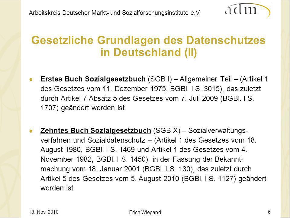 Arbeitskreis Deutscher Markt- und Sozialforschungsinstitute e.V. 18. Nov. 2010 Erich Wiegand 6 Gesetzliche Grundlagen des Datenschutzes in Deutschland