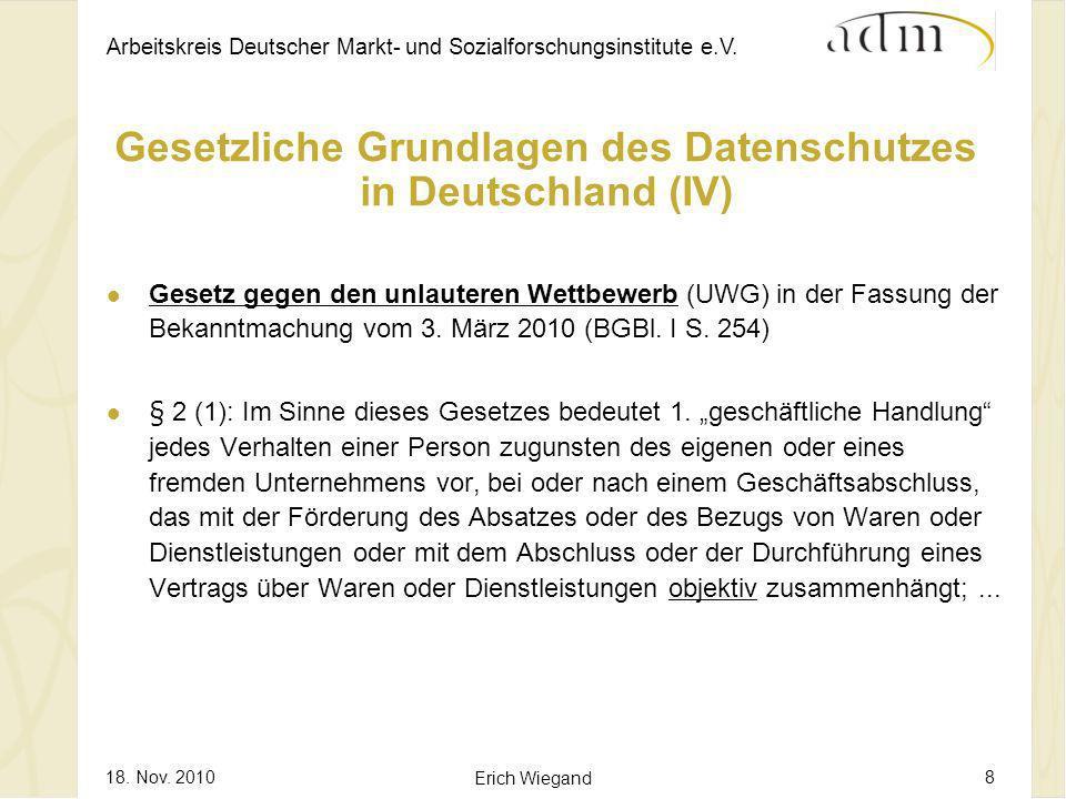 Arbeitskreis Deutscher Markt- und Sozialforschungsinstitute e.V. 18. Nov. 2010 Erich Wiegand 8 Gesetzliche Grundlagen des Datenschutzes in Deutschland