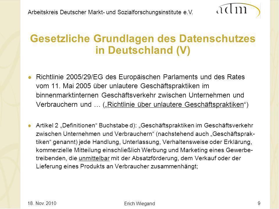 Arbeitskreis Deutscher Markt- und Sozialforschungsinstitute e.V. 18. Nov. 2010 Erich Wiegand 9 Gesetzliche Grundlagen des Datenschutzes in Deutschland