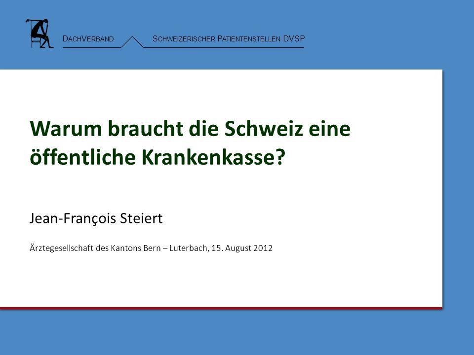 D ACH V ERBAND S CHWEIZERISCHER P ATIENTENSTELLEN DVSP Warum braucht die Schweiz eine öffentliche Krankenkasse? Jean-François Steiert Ärztegesellschaf