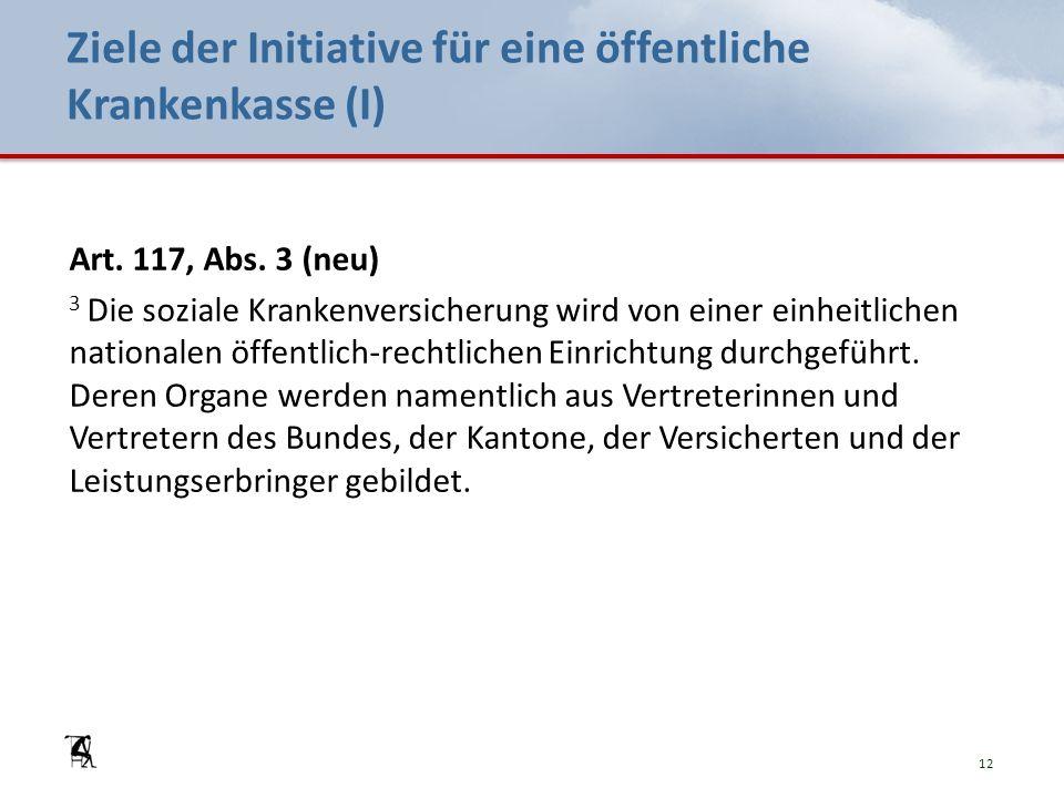 Ziele der Initiative für eine öffentliche Krankenkasse (I) Art. 117, Abs. 3 (neu) 3 Die soziale Krankenversicherung wird von einer einheitlichen natio