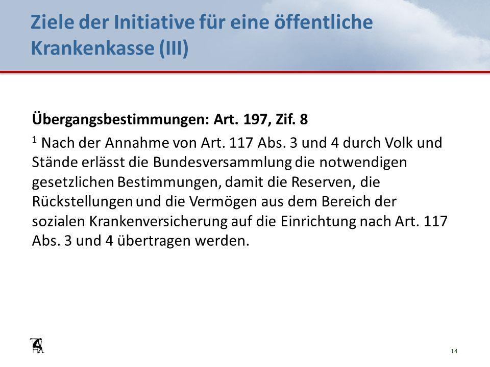 Ziele der Initiative für eine öffentliche Krankenkasse (III) Übergangsbestimmungen: Art. 197, Zif. 8 1 Nach der Annahme von Art. 117 Abs. 3 und 4 durc