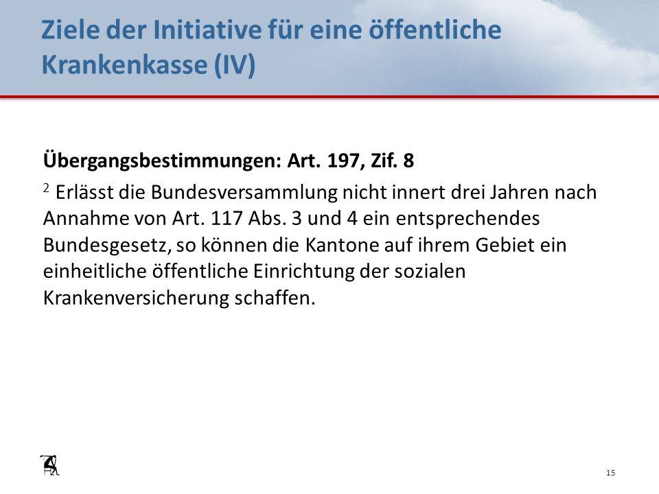 Ziele der Initiative für eine öffentliche Krankenkasse (IV) Übergangsbestimmungen: Art. 197, Zif. 8 2 Erlässt die Bundesversammlung nicht innert drei