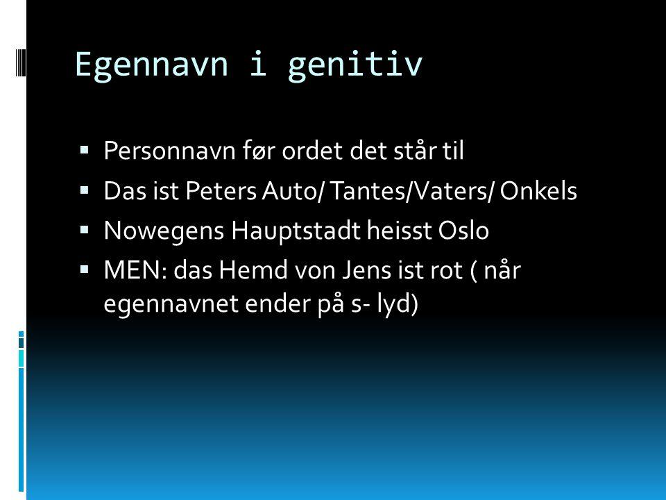 Egennavn i genitiv Personnavn før ordet det står til Das ist Peters Auto/ Tantes/Vaters/ Onkels Nowegens Hauptstadt heisst Oslo MEN: das Hemd von Jens