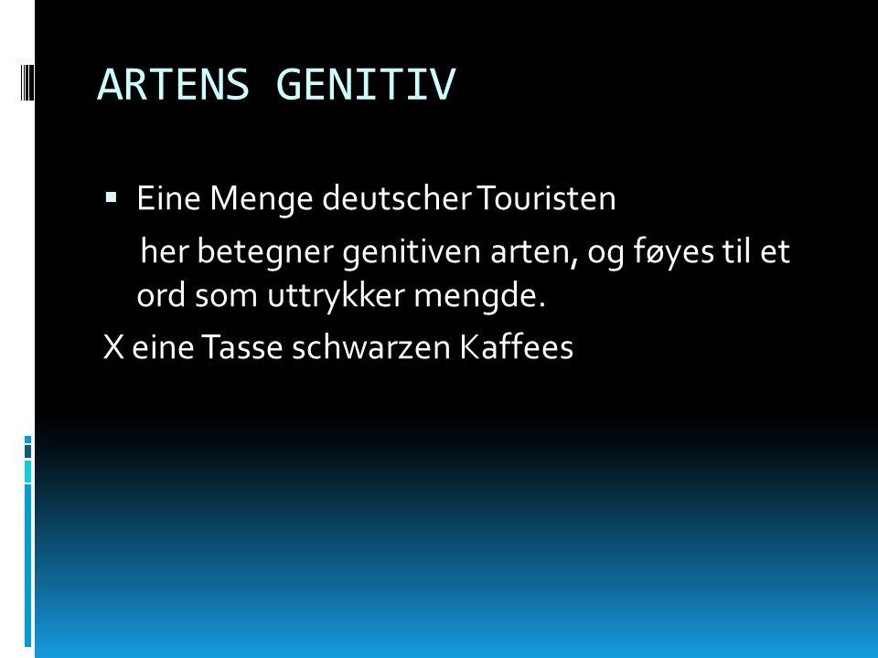 ARTENS GENITIV Eine Menge deutscher Touristen her betegner genitiven arten, og føyes til et ord som uttrykker mengde. X eine Tasse schwarzen Kaffees