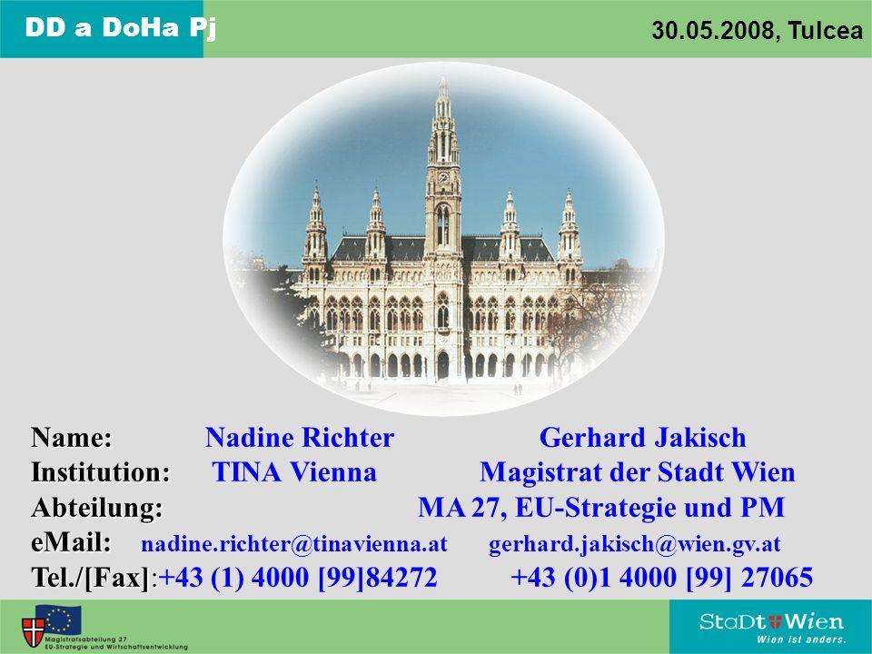 DD a DoHa Pj 30.05.2008, Tulcea Name: Name: Nadine Richter Gerhard Jakisch Institution: Institution: TINA Vienna Magistrat der Stadt Wien Abteilung: Abteilung: MA 27, EU-Strategie und PM eMail: eMail: nadine.richter@tinavienna.at gerhard.jakisch@wien.gv.at Tel./[Fax]: Tel./[Fax]:+43 (1) 4000 [99]84272 +43 (0)1 4000 [99] 27065
