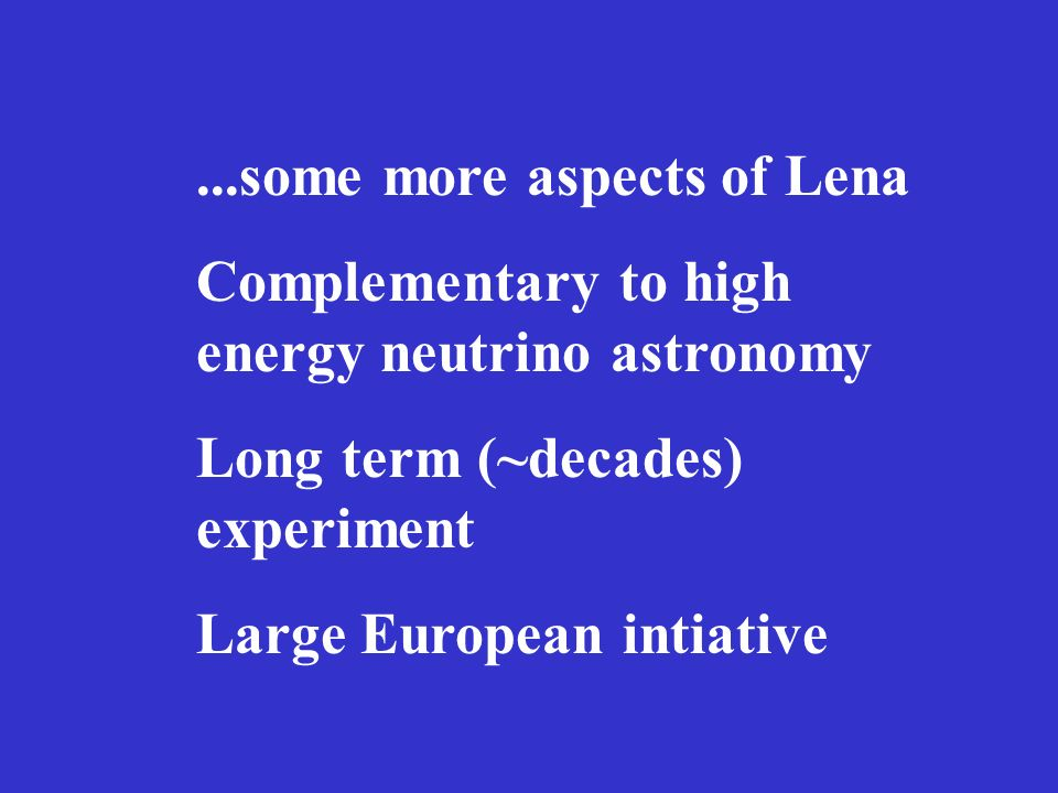 ...some more aspects of Lena Complementary to high energy neutrino astronomy Long term (~decades) experiment Large European intiative
