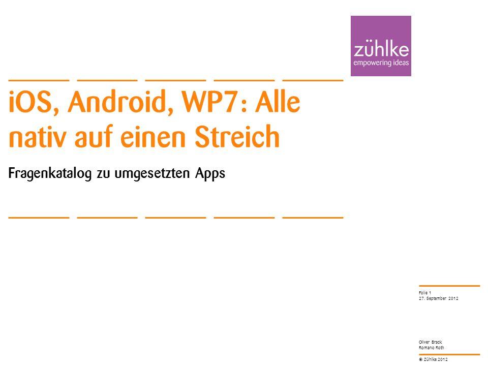 © Zühlke 2012 Oliver Brack Romano Roth iOS, Android, WP7: Alle nativ auf einen Streich Fragenkatalog zu umgesetzten Apps 27. September 2012 Folie 1