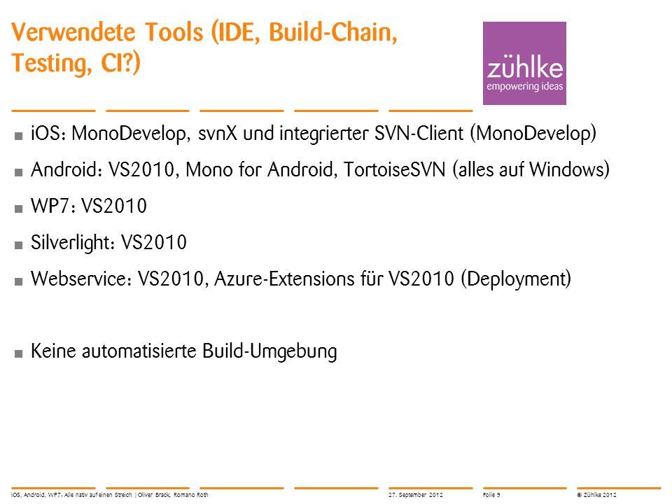 © Zühlke 2012 Verwendete Tools (IDE, Build-Chain, Testing, CI?) iOS: MonoDevelop, svnX und integrierter SVN-Client (MonoDevelop) Android: VS2010, Mono