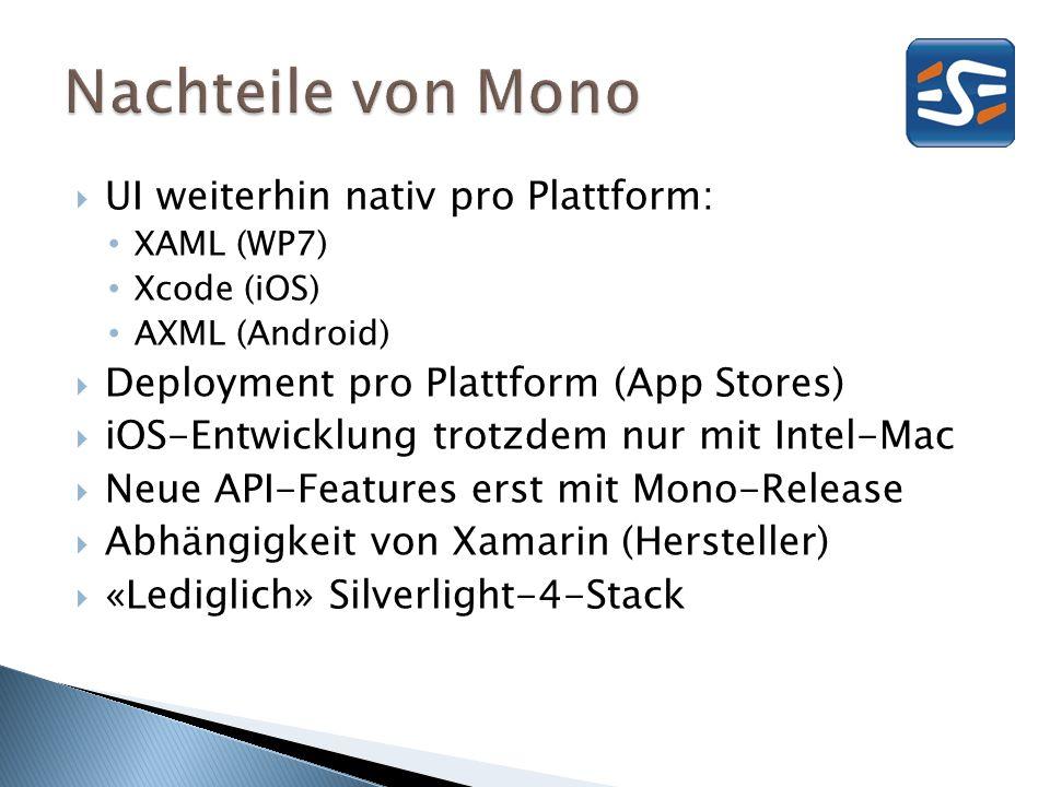 UI weiterhin nativ pro Plattform: XAML (WP7) Xcode (iOS) AXML (Android) Deployment pro Plattform (App Stores) iOS-Entwicklung trotzdem nur mit Intel-Mac Neue API-Features erst mit Mono-Release Abhängigkeit von Xamarin (Hersteller) «Lediglich» Silverlight-4-Stack