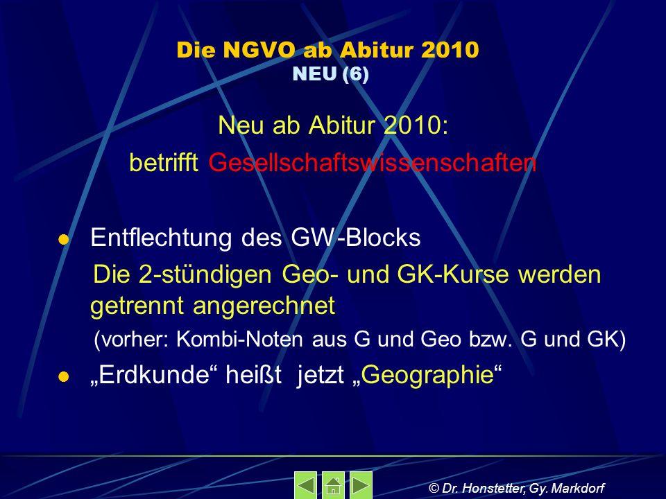 Die NGVO ab Abitur 2010 NEU (6) Neu ab Abitur 2010: betrifft Gesellschaftswissenschaften Entflechtung des GW-Blocks Die 2-stündigen Geo- und GK-Kurse werden getrennt angerechnet (vorher: Kombi-Noten aus G und Geo bzw.