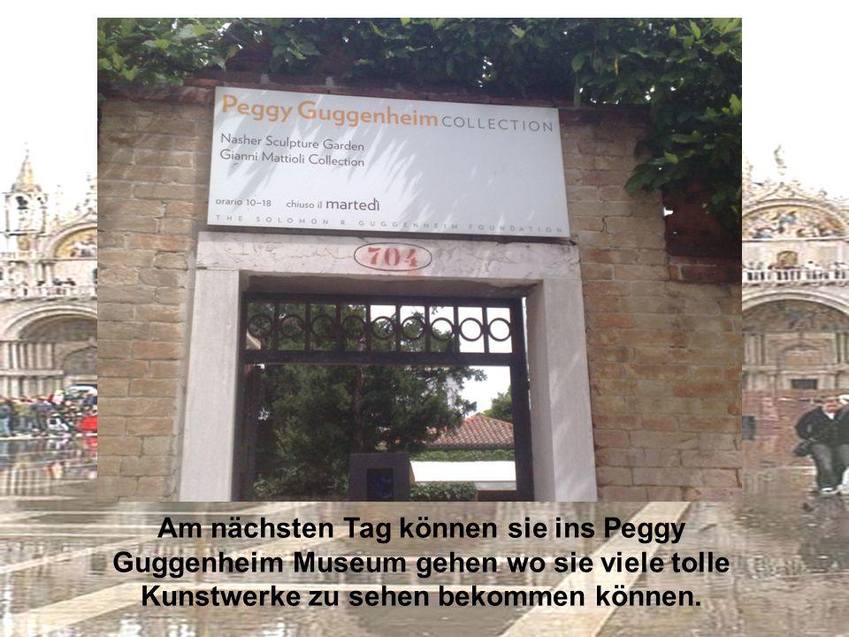 Am nächsten Tag können sie ins Peggy Guggenheim Museum gehen wo sie viele tolle Kunstwerke zu sehen bekommen können.